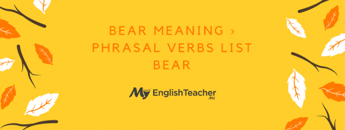 BEAR MEANING › PHRASAL VERBS LIST BEAR