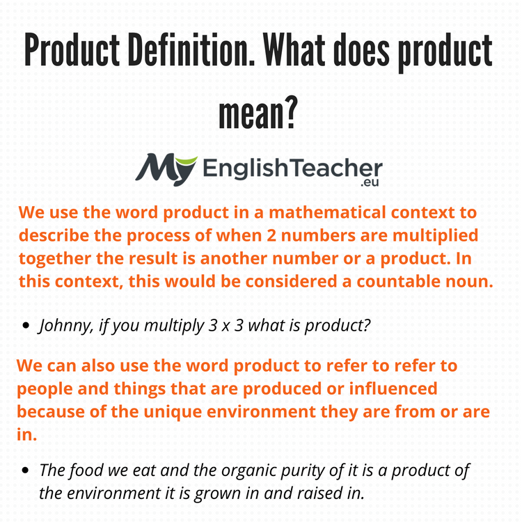 The word product in mathematics means the answer to a multiplication problem. Example: What is the product of 2 and 7? This means multiply 2 and 7, 2 x 7 = The pr oduct of 2 and 7 is