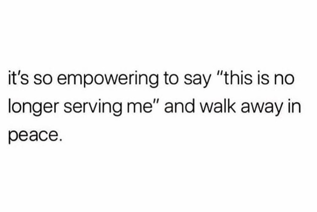 it's so empowering to say 'this is no longer serving me' and walk away in peace