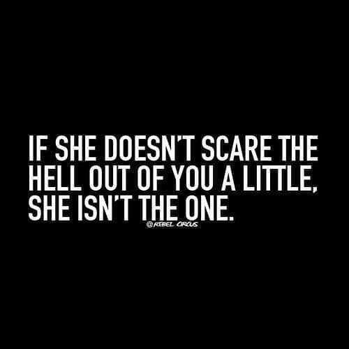 If she doesn't scare the hell out of you a little, she isn't the one