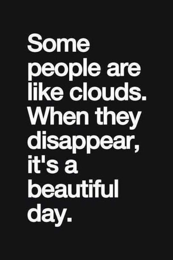 Some people are like clouds. When they disappear, it's a beautiful day
