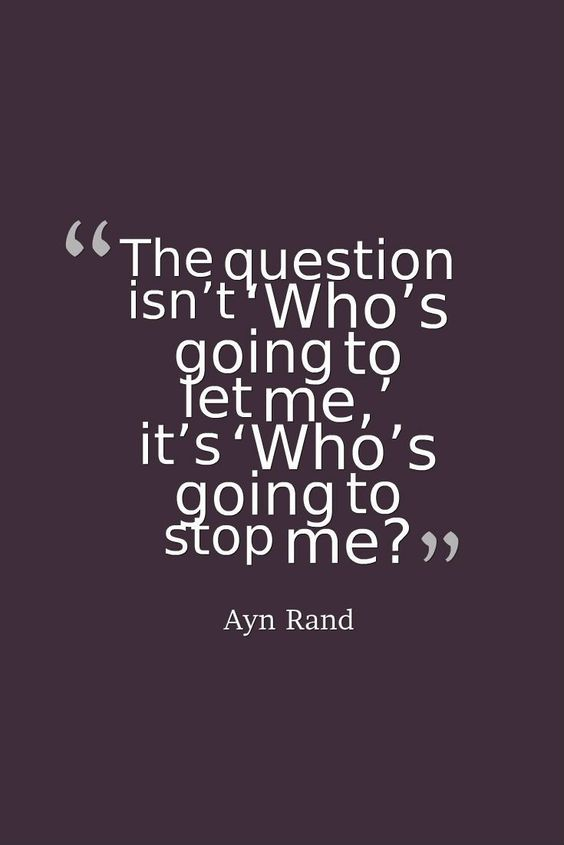 The question isn't 'Who's going to let me,' it's 'Who's going to stop me?'