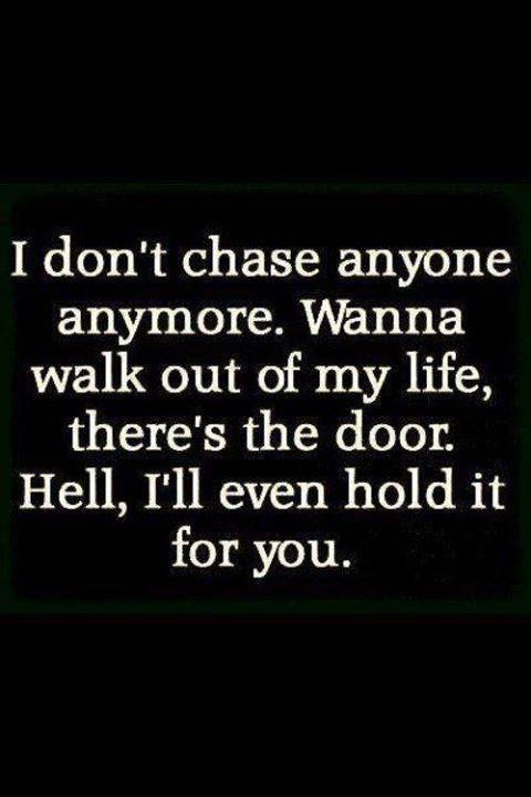 i don't chase anyone anymore. Wanna walk out of my life, there's the door. Hell, I'll even hold it for you