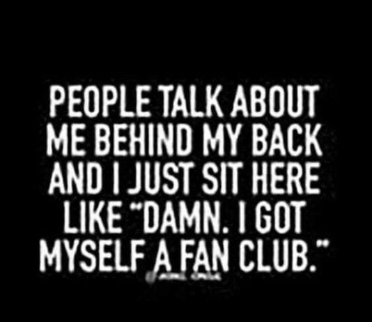 people talk about me behind my back and I just sit here like Dawn. I got myself a fan club